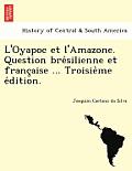 L'Oyapoc Et L'Amazone. Question Bre Silienne Et Franc Aise ... Troisie Me E Dition.