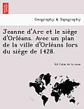 Jeanne D'Arc Et Le Siège D'Orléans. Avec Un Plan de la Ville D'Orléans Lors Du Siège de 1428.
