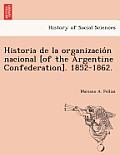 Historia de La Organizacio N Nacional [Of the Argentine Confederation]. 1852-1862.