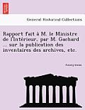 Rapport Fait A M. Le Ministre de L'Inte Rieur, Par M. Gachard ... Sur La Publication Des Inventaires Des Archives, Etc.