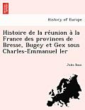 Histoire de La Re Union a la France Des Provinces de Bresse, Bugey Et Gex Sous Charles-Emmanuel Ier