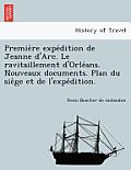 Premie Re Expe Dition de Jeanne D'Arc. Le Ravitaillement D'Orle ANS. Nouveaux Documents. Plan Du Sie GE Et de L'Expe Dition.