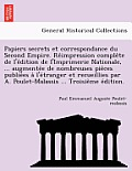 Papiers Secrets Et Correspondance Du Second Empire. Re Impression Comple Te de L'e Dition de L'Imprimerie Nationale, ... Augmente E de Nombreuses Pie
