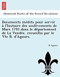 Documents Ine Dits Pour Servir A L'Histoire Des Soule Vements de Mars 1793 Dans Le de Partement de La Vende E, Recueillis Par Le Vte B. D'Agours.