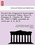 Recueil Des Fragments Historiques Sur Les Derniers Valois, Henri II., Francois II., Charles IX., Henri III., (1547 a 1589), Precedes de Notes Par A. E