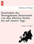 Geschichte Des Herzogthums Steiermark Von Den a Ltesten Zeiten Bis Auf Unsere Tage.