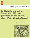 La Bataille Du Val-de-Cassel de 1677, Ses Pre Ludes Et Ses Suites, Etc. [With Illustrations.]