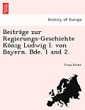Beitr GE Zur Regierungs-Geschichte K Nig Ludwig I. Von Bayern. Bde. 1 and 2.