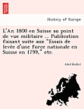 L'An 1800 En Suisse Au Point de Vue Militaire ... Publication Faisant Suite Aux Essais de Leve E D'Une Force Nationale En Suisse En 1799, Etc.
