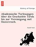 Akademiscbe Vorlesungen Uber Die Geschichte Tirols Bis Zur Vereinigung Mit Oesterreich.