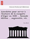 Anecdotes Pour Servir A L'Histoire de La Conquete D'Alger En 1830 ... Seconde Edition ... Augmentee, Etc.
