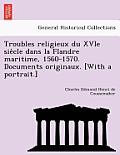 Troubles Religieux Du Xvie Sie Cle Dans La Flandre Maritime, 1560-1570. Documents Originaux. [With a Portrait.]