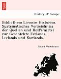 Bibliotheca Livoniae Historica. Systematisches Verzeichniss Der Quellen Und Hu Lfsmittel Zur Geschichte Estlands, Livlands Und Kurlands.