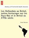 Les Hollandais Au Bre Sil, Notice Historique Sur Les Pays-Bas Et Le Bre Sil Au Xviie Sie Cle.