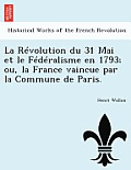 La Revolution Du 31 Mai Et Le Federalisme En 1793; Ou, La France Vaincue Par La Commune de Paris.