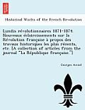 Lundis Revolutionnaires 1871-1874. Nouveaux Eclaircissements Sur La Revolution Francaise a Propos Des Travaux Historiques Les Plus Recents, Etc. [A Co