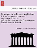 Principes de Politique, Applicables a Tous Les Gouvernemens Repre Sentatifs, Et Particulie Rement a la Constitution Actuelle de La France.