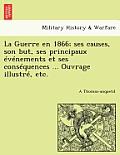 La Guerre En 1866; Ses Causes, Son But, Ses Principaux Evenements Et Ses Consequences ... Ouvrage Illustre, Etc.
