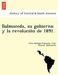 Balmaceda, Su Gobierno y La Revolucio N de 1891.