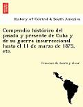 Compendio Histo Rico del Pasado y Presente de Cuba y de Su Guerra Insurreccional Hasta El 11 de Marzo de 1875, Etc.