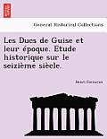 Les Ducs de Guise Et Leur Epoque. Etude Historique Sur Le Seizieme Siecle.