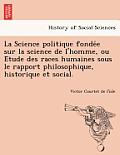 La Science Politique Fonde E Sur La Science de L'Homme, Ou E Tude Des Races Humaines Sous Le Rapport Philosophique, Historique Et Social.