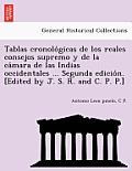 Tablas Cronolo Gicas de Los Reales Consejos Supremo y de La CA Mara de Las Indias Occidentales ... Segunda Edicio N. [Edited by J. S. R. and C. P. P.]
