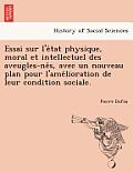 Essai Sur L'e Tat Physique, Moral Et Intellectuel Des Aveugles-Ne S, Avec Un Nouveau Plan Pour L'Ame Lioration de Leur Condition Sociale.