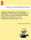 Apuntes Historicos de La Hero Ica Ciudad de Vera-Cruz, Precedidos de Una Noticia de Los Descubrimientos Hechos En Las Islas y En El Continente America