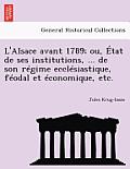 L'Alsace Avant 1789; Ou, Etat de Ses Institutions, ... de Son Regime Ecclesiastique, Feodal Et Economique, Etc.