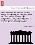 Saint Louis Et Alfonse de Poitiers. Etude Sur La Reunion Des Provinces Du MIDI and de L'Ouest a la Couronne, Et Sur Les Origines de La Centralisation