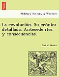 La Revolucio N. Su Cro Nica Detallada. Antecedentes y Consecuencias.