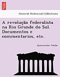 A Revoluc A O Federalista Na Rio Grande Do Sul. Documentos E Commentarios, Etc.