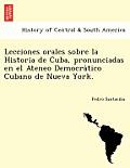 Lecciones Orales Sobre La Historia de Cuba, Pronunciadas En El Ateneo Democra Tico Cubano de Nueva York.