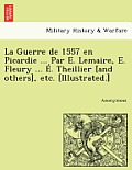 La Guerre de 1557 En Picardie ... Par E. Lemaire, E. Fleury ... E. Theillier [And Others], Etc. [Illustrated.]