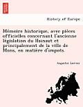 Me Moire Historique, Avec Pie Ces Officielles Concernant L'Ancienne Le Gislation Du Hainaut Et Principalement de La Ville de Mons, En Matie Re D'Impot