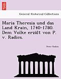 Maria Theresia Und Das Land Krain, 1740-1780. Dem Volke Erzalt Von P. V. Radics.