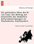 Die Pelitischen Ideen Des N. Von Cues. Ein Beitrag Zur Geschichte Der Deutschen Reformbestrebungen Im F Nfzehnten Jahrhundert.