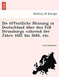 Die Offentliche Meinung in Deutschland Uber Den Fall Strassburgs Wahrend Der Jahre 1681 Bis 1684, Etc.