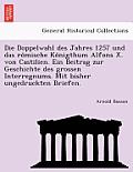 Die Doppelwahl Des Jahres 1257 Und Das Ro Mische Ko Nigthum Alfons X. Von Castilien. Ein Beitrag Zur Geschichte Des Grossen Interregnums. Mit Bisher U
