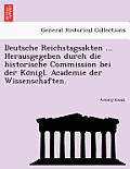 Deutsche Reichstagsakten ... Herausgegeben Durch Die Historische Commission Bei Der Ko Nigl. Academie Der Wissenschaften.