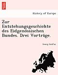Zur Entstehungsgeschichte Des Eidgeno Ssischen Bundes. Drei Vortra GE.