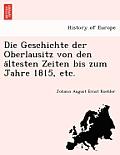 Die Geschichte Der Oberlausitz Von Den a Ltesten Zeiten Bis Zum Jahre 1815, Etc.
