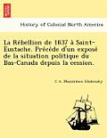 La Re Bellion de 1837 a Saint-Eustache. Pre Ce de D'Un Expose de La Situation Politique Du Bas-Canada Depuis La Cession.