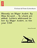 Monody on Major Andre . by Miss Seward ... to Which Are Added, Letters Addressed to Her by Major Andre, in the Year 1769.