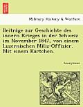 Beitra GE Zur Geschichte Des Innern Krieges in Der Schweiz Im November 1847, Von Einem Luzernischen Miliz-Offizier. Mit Einem Ka Rtchen.