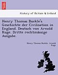 Henry Thomas Buckle's Geschichte Der Civilisation in England. Deutsch Von Arnold Ruge. Dritte Rechtma Ssige Ausgabe.