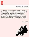 La Russie Lithuanienne Jusqu'a La Chute de La Pologne: Mate Riaux Pour Servir A L'Histoire de L'Insurrection de 1863 ... Faisant Suite A L'Ouvrage Du