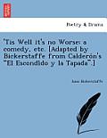 'Tis Well It's No Worse: A Comedy, Etc. [Adapted by Bickerstaffe from Caldero N's El Escondi Do y La Tapada.]