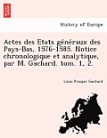 Actes Des Etats GE Ne Raux Des Pays-Bas, 1576-1585. Notice Chronologique Et Analytique, Par M. Gachard. Tom. 1, 2.